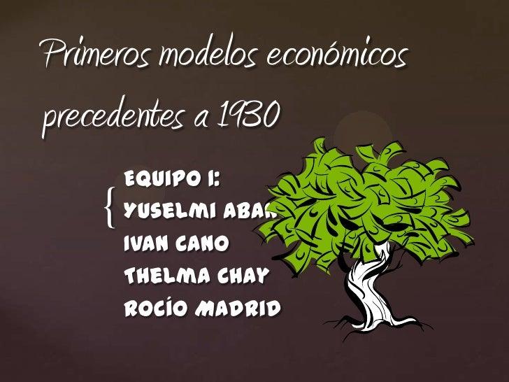 Primeros modelos económicosprecedentes a 1930        Equipo 1:    {   Yuselmi Aban        Ivan Cano        Thelma Chay    ...