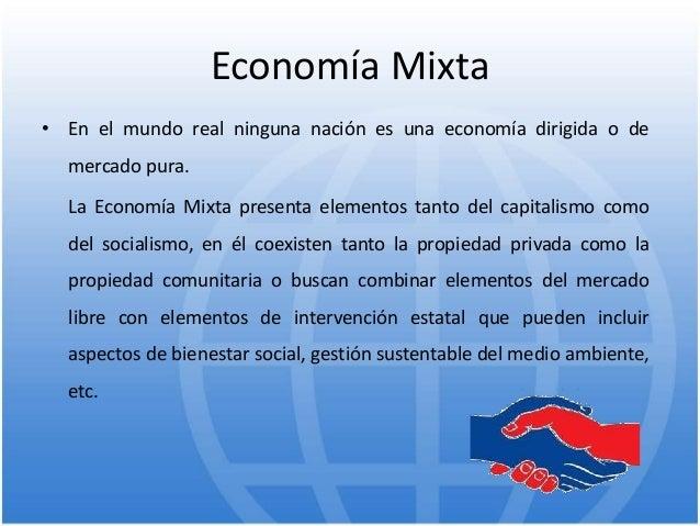 Economía Mixta • En el mundo real ninguna nación es una economía dirigida o de mercado pura. La Economía Mixta presenta el...