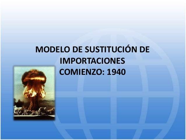 MODELO DE SUSTITUCIÓN DE IMPORTACIONES COMIENZO: 1940