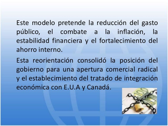 Este modelo pretende la reducción del gasto público, el combate a la inflación, la estabilidad financiera y el fortalecimi...