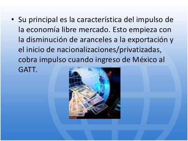 • Su principal es la característica del impulso de la economía libre mercado. Esto empieza con la disminución de aranceles...