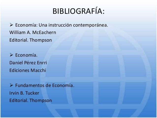BIBLIOGRAFÍA:  Economía: Una instrucción contemporánea. William A. McEachern Editorial. Thompson  Economía. Daniel Pérez...