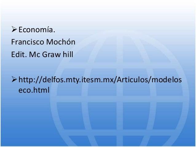 Economía. Francisco Mochón Edit. Mc Graw hill http://delfos.mty.itesm.mx/Articulos/modelos eco.html