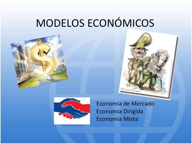 MODELOS ECONÓMICOS Economía de Mercado Economía Dirigida Economía Mixta