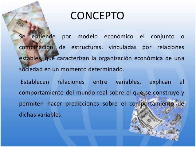 CONCEPTO Se entiende por modelo económico el conjunto o combinación de estructuras, vinculadas por relaciones estables, qu...