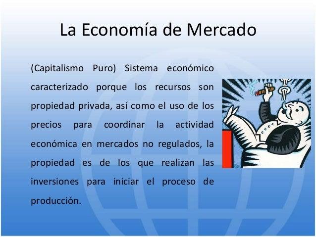 La Economía de Mercado (Capitalismo Puro) Sistema económico caracterizado porque los recursos son propiedad privada, así c...