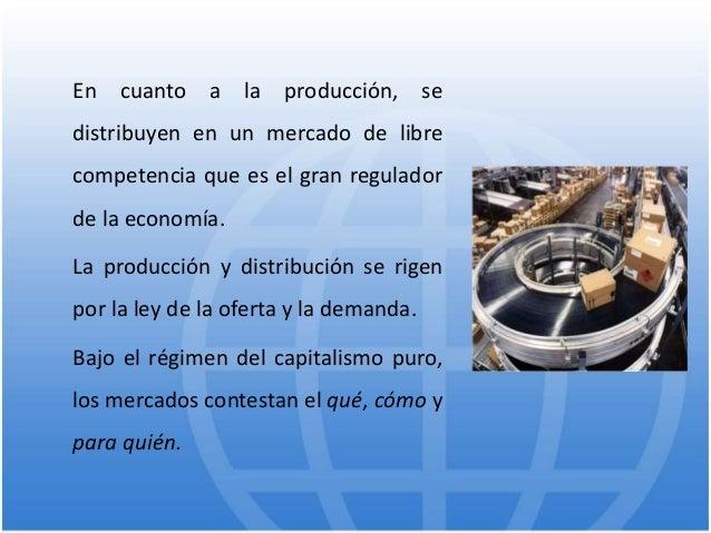 En cuanto a la producción, se distribuyen en un mercado de libre competencia que es el gran regulador de la economía. La p...