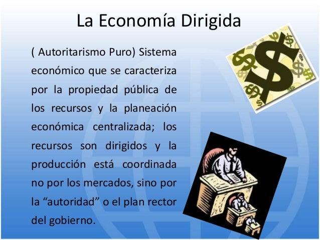 La Economía Dirigida ( Autoritarismo Puro) Sistema económico que se caracteriza por la propiedad pública de los recursos y...