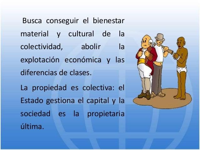 Busca conseguir el bienestar material y cultural de la colectividad, abolir la explotación económica y las diferencias de ...