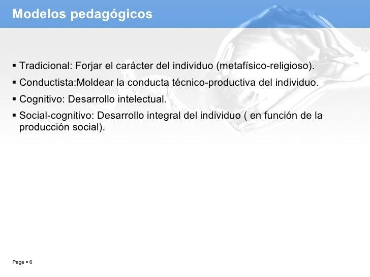 Modelos pedagógicos <ul><li>Tradicional: Forjar el carácter del individuo (metafísico-religioso). </li></ul><ul><li>Conduc...