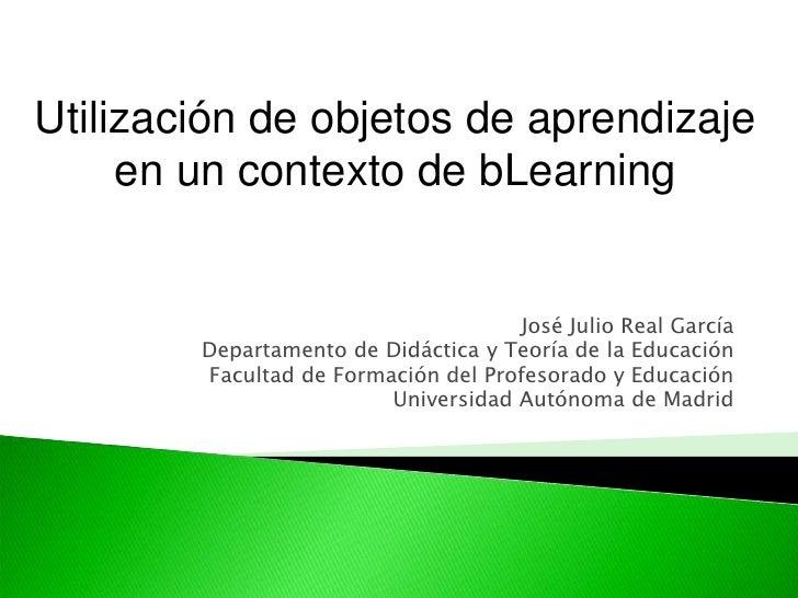 Utilización de objetos de aprendizaje en un contexto de bLearning<br />José Julio Real García<br />Departamento de Didácti...