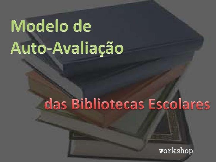 Modelo de <br />Auto-Avaliação <br />das Bibliotecas Escolares<br />workshop<br />