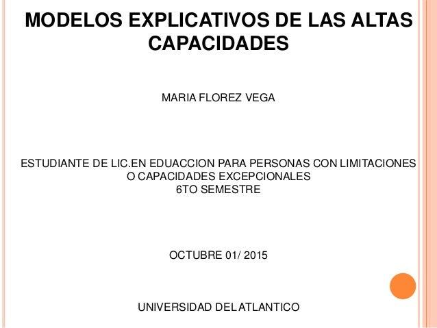 MODELOS EXPLICATIVOS DE LAS ALTAS CAPACIDADES MARIA FLOREZ VEGA ESTUDIANTE DE LIC.EN EDUACCION PARA PERSONAS CON LIMITACIO...