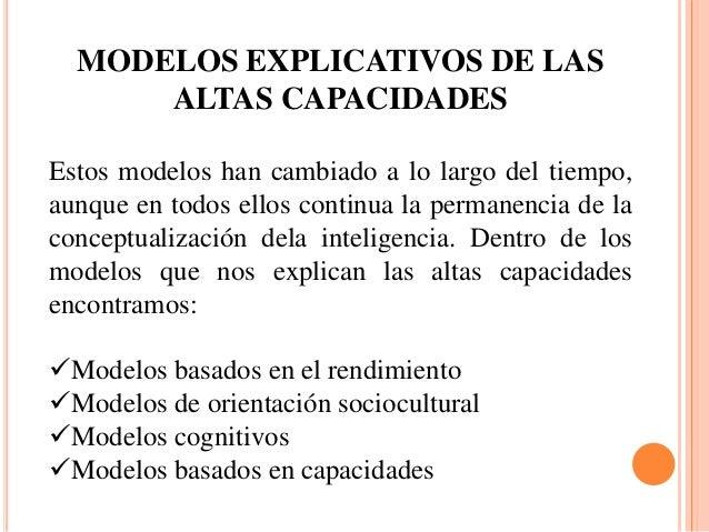 MODELOS EXPLICATIVOS DE LAS ALTAS CAPACIDADES Estos modelos han cambiado a lo largo del tiempo, aunque en todos ellos cont...