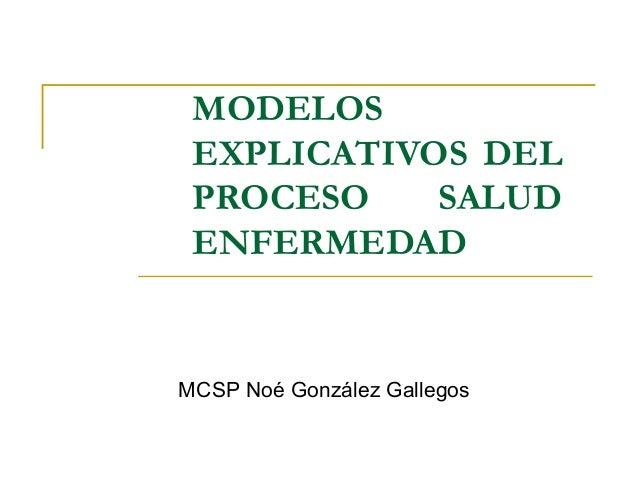 MODELOS EXPLICATIVOS DEL PROCESO SALUD ENFERMEDAD MCSP Noé González Gallegos