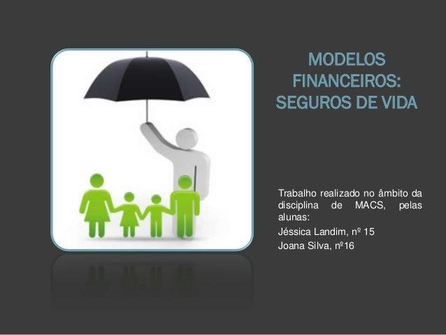 MODELOS FINANCEIROS: SEGUROS DE VIDA Trabalho realizado no âmbito da disciplina de MACS, pelas alunas: Jéssica Landim, nº ...