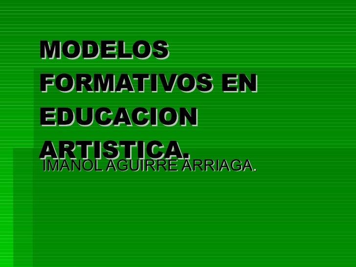 MODELOS FORMATIVOS EN EDUCACION ARTISTICA.   IMANOL AGUIRRE ARRIAGA .