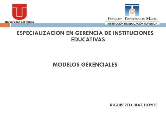 ESPECIALIZACION EN GERENCIA DE INSTITUCIONES                 EDUCATIVAS           MODELOS GERENCIALES                     ...