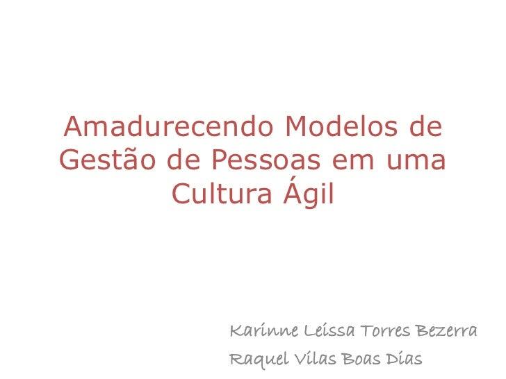 Amadurecendo Modelos deGestão de Pessoas em uma       Cultura Ágil          Karinne Leissa Torres Bezerra          Raquel ...