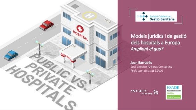 Models jurídics i de gestió dels hospitals a Europa Ampliant el gap? Joan Barrubés Soci director Antares Consulting Profes...