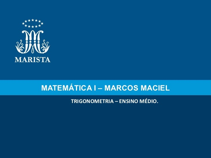 MATEMÁTICA I – MARCOS MACIEL TRIGONOMETRIA – ENSINO MÉDIO.