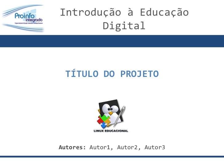 TÍTULO DO PROJETO Autores:  Autor1, Autor2, Autor3 Introdução à Educação  Digital