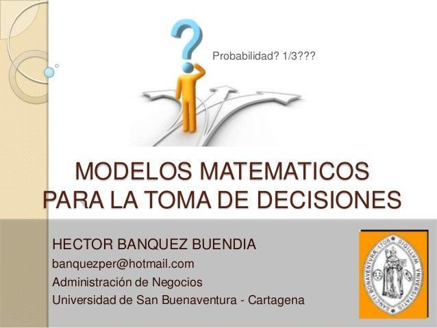 Probabilidad? 1/3???  MODELOS MATEMATICOSPARA LA TOMA DE DECISIONESHECTOR BANQUEZ BUENDIAbanquezper@hotmail.comAdministrac...