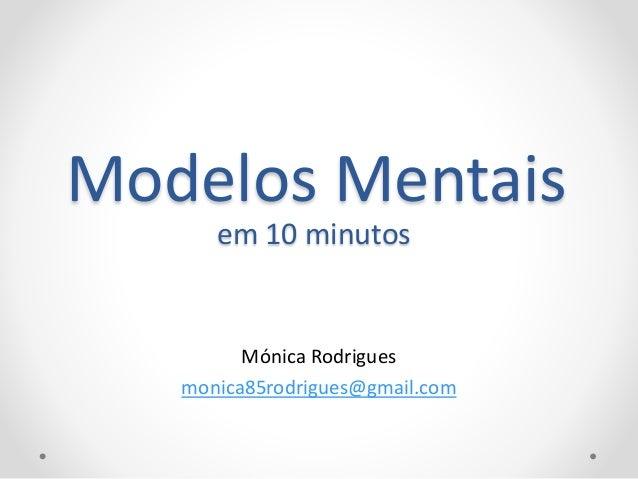 Modelos Mentais Mónica Rodrigues monica85rodrigues@gmail.com em 10 minutos