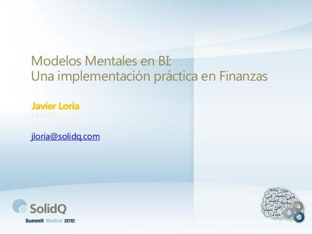Modelos Mentales en BI: Una implementación práctica en Finanzas Javier Loria Mentor jloria@solidq.com