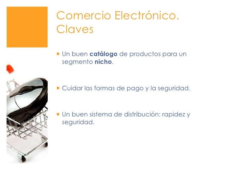 Comercio Electrónico. Claves<br />Un buen catálogo de productos para un segmento nicho.<br />Cuidar las formas de pago y l...