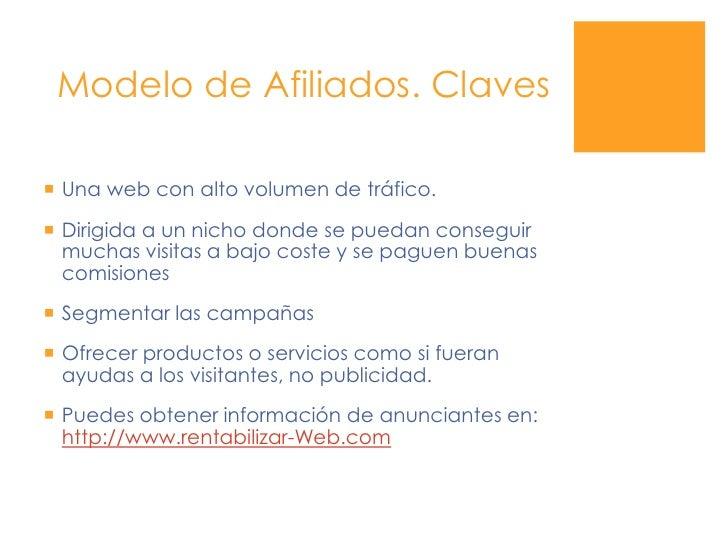Modelo de Afiliados. Claves<br />Una web con alto volumen de tráfico.<br />Dirigida a un nicho donde se puedan conseguir m...