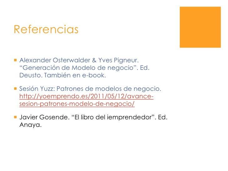 """Referencias<br />Alexander Osterwalder & Yves Pigneur. """"Generación de Modelo de negocio"""". Ed. Deusto. También en e-book.<b..."""