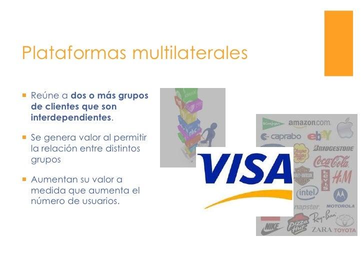 Plataformas multilaterales<br />Reúne a dos o más grupos de clientes que son interdependientes.<br />Se genera valor al pe...