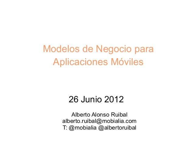 Modelos de Negocio para Aplicaciones Móviles      26 Junio 2012       Alberto Alonso Ruibal    alberto.ruibal@mobialia.com...