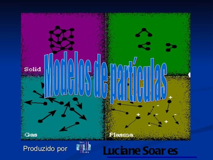 Modelos de partículas Produzido   por   Luciane Soares