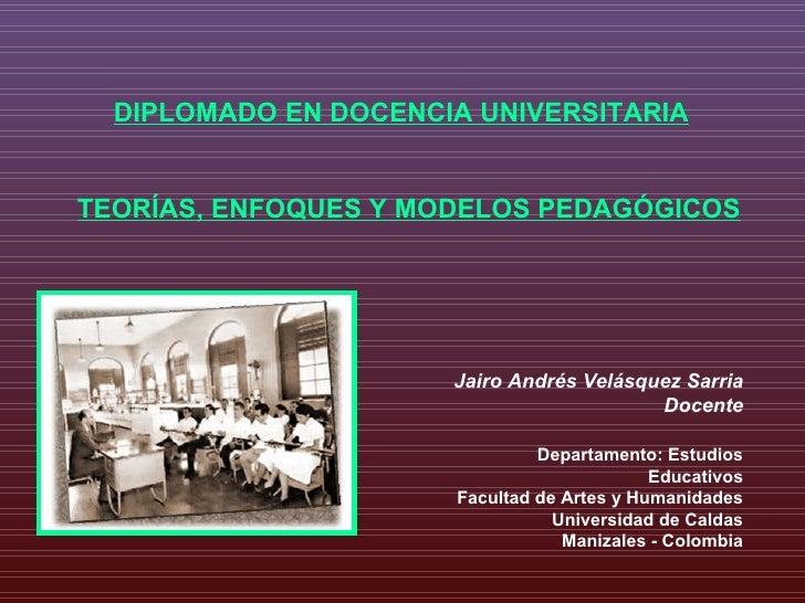 DIPLOMADO EN DOCENCIA UNIVERSITARIA TEORÍAS, ENFOQUES Y MODELOS PEDAGÓGICOS Jairo Andrés Velásquez Sarria Docente Departam...