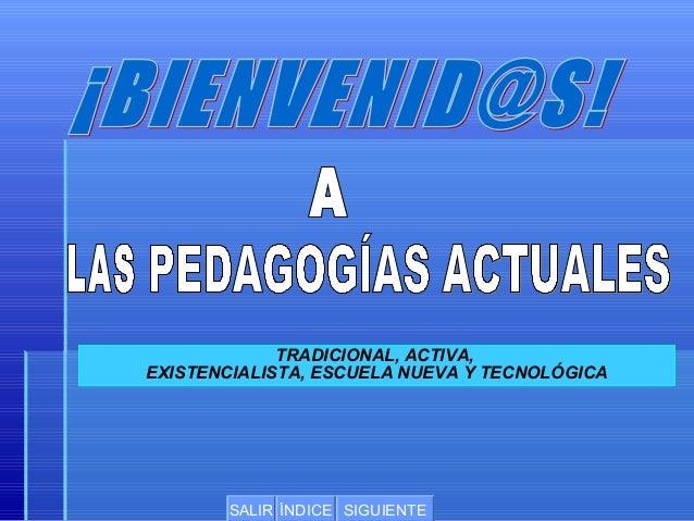 TRADICIONAL, ACTIVA, EXISTENCIALISTA, ESCUELA NUEVA Y TECNOLÓGICA  SALIR ÍNDICE SIGUIENTE