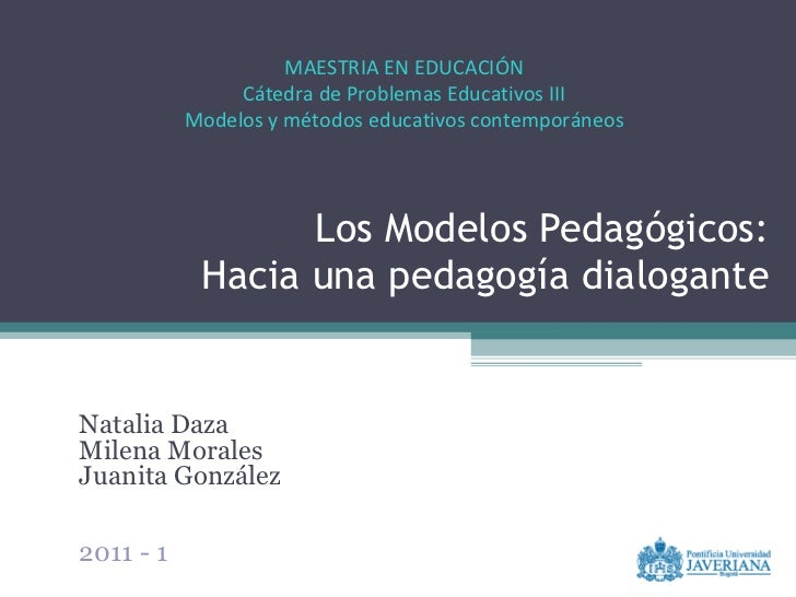 Los Modelos Pedagógicos: Hacia una pedagogía dialogante Natalia Daza Milena Morales Juanita González 2011 - 1 MAESTRIA EN ...