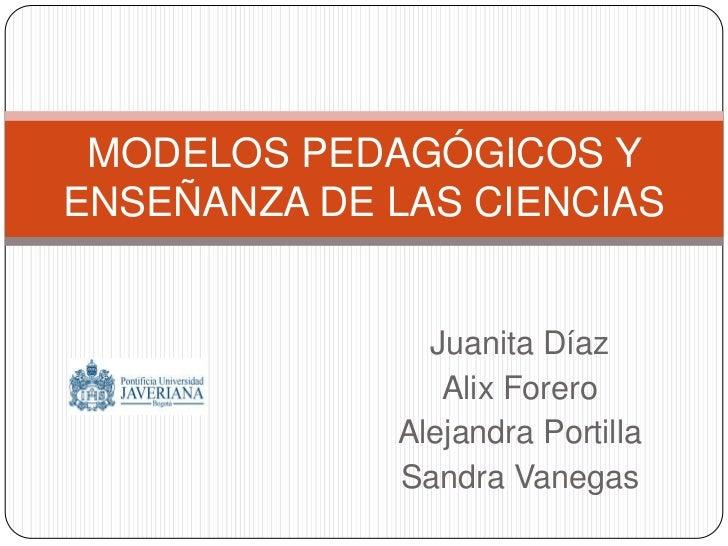 Juanita Díaz<br />Alix Forero<br />Alejandra Portilla<br />Sandra Vanegas<br />MODELOS PEDAGÓGICOS Y ENSEÑANZA DE LAS CIEN...