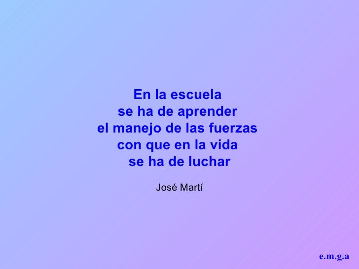 En la escuela  se ha de aprender  el manejo de las fuerzas  con que en la vida  se ha de luchar José Martí e.m.g.a