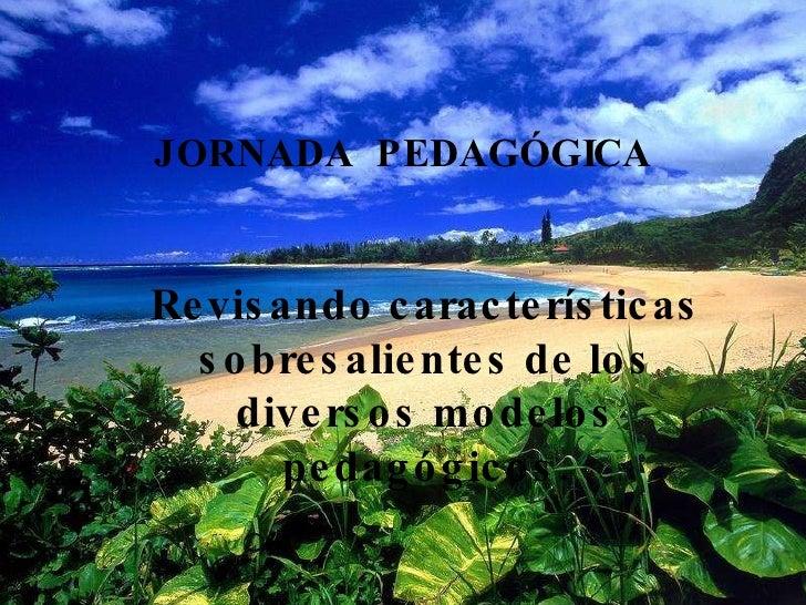 JORNADA   PEDAGÓGICA Revisando características sobresalientes de los diversos modelos pedagógicos.