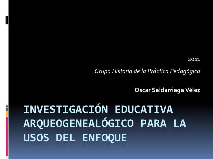 2011          Grupo Historia de la Práctica Pedagógica                         Oscar Saldarriaga VélezINVESTIGACIÓN EDUCAT...