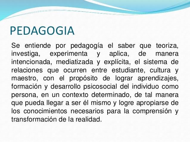 PEDAGOGIA Se entiende por pedagogía el saber que teoriza, investiga, experimenta y aplica, de manera intencionada, mediati...