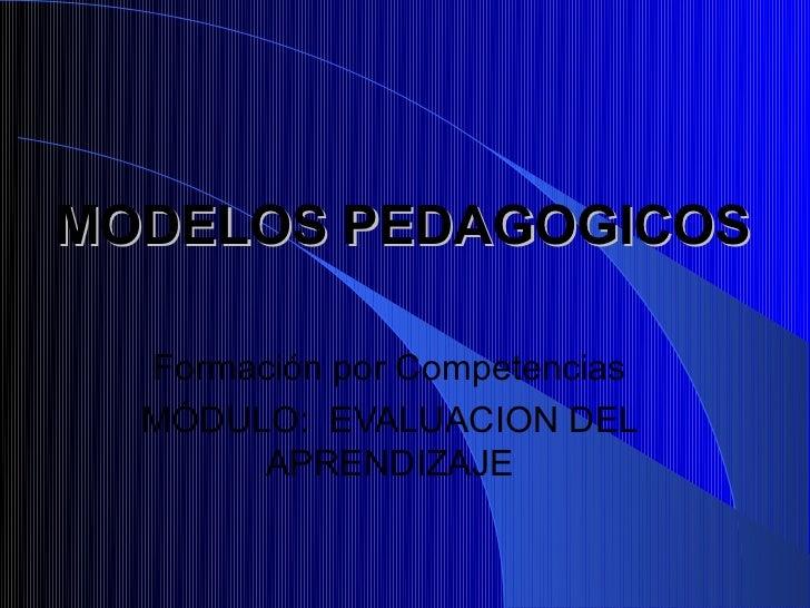 MODELOS PEDAGOGICOS  Formación por Competencias  MÓDULO: EVALUACION DEL       APRENDIZAJE