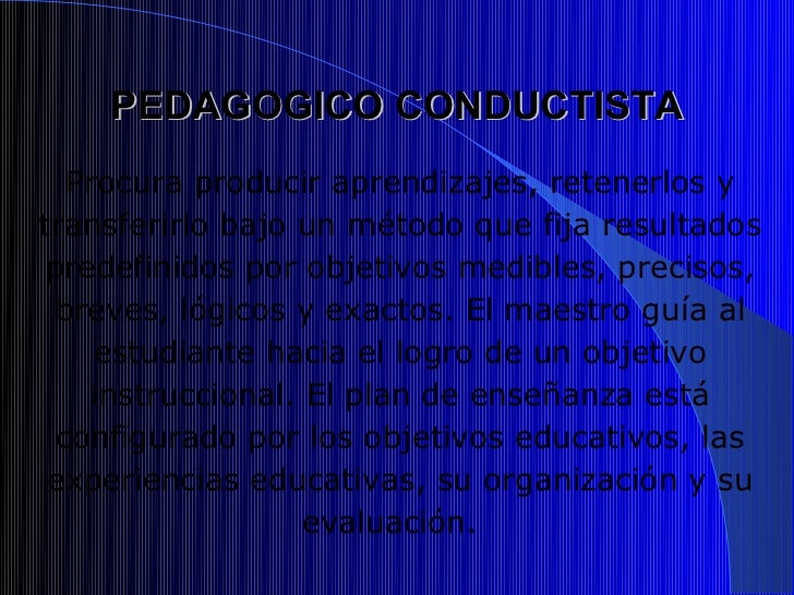 PEDAGOGICO CONDUCTISTA   Procura producir aprendizajes, retenerlos ytransferirlo bajo un método que fija resultados predef...