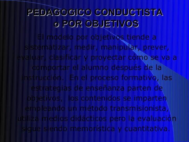 PEDAGOGICO CONDUCTISTA      o POR OBJETIVOS       El modelo por objetivos tiende a  sistematizar, medir, manipular, prever...
