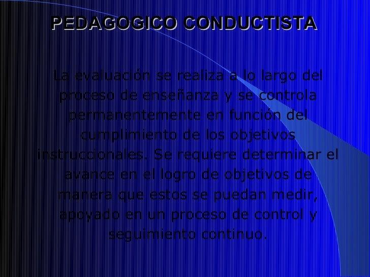 PEDAGOGICO CONDUCTISTA  La evaluación se realiza a lo largo del   proceso de enseñanza y se controla     permanentemente e...