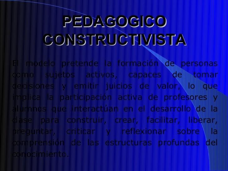 PEDAGOGICO      CONSTRUCTIVISTAEl modelo pretende la formación de personascomo sujetos activos, capaces de tomardecisiones...