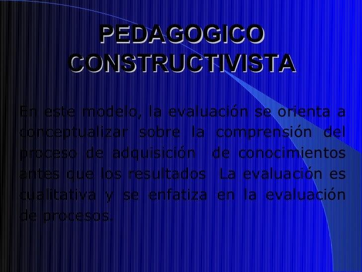 PEDAGOGICO      CONSTRUCTIVISTAEn este modelo, la evaluación se orienta aconceptualizar sobre la comprensión delproceso de...