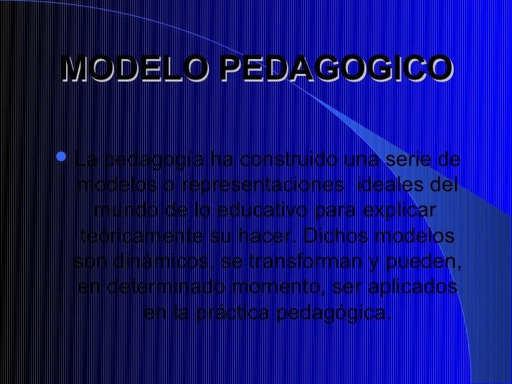 MODELO PEDAGOGICO La pedagogía ha construido una serie de modelos o representaciones ideales del    mundo de lo educativo...